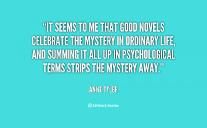 It seems to me that good novels celebrate the mystery in ordinary life ...