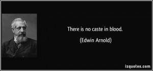 There is no caste in blood. - Edwin Arnold
