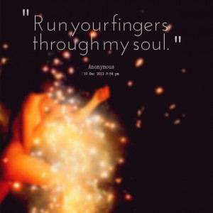 Quotes Picture: run your fingers through my soul
