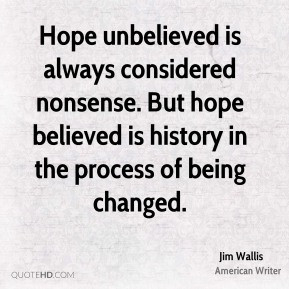Jim Wallis - Hope unbelieved is always considered nonsense. But hope ...