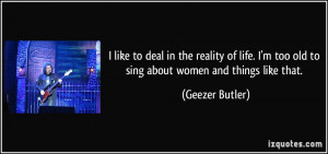 like to deal in the reality of life. I'm too old to sing about women ...