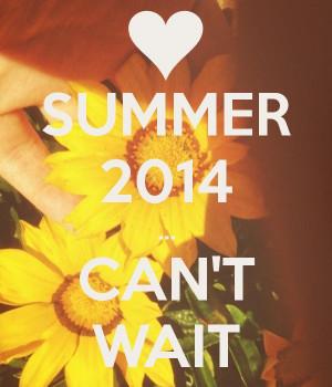 SUMMER 2014 ... CAN'T WAIT