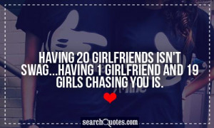... isn't swag...having 1 girlfriend and 19 girls chasing you is