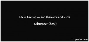 Life is fleeting — and therefore endurable. - Alexander Chase