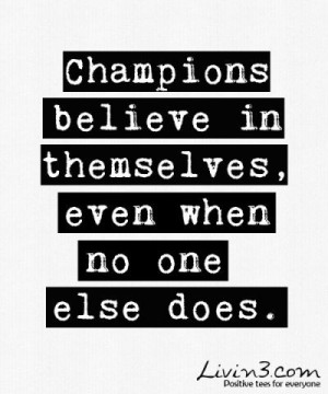 Champions believe in themselves, even when no one else does.