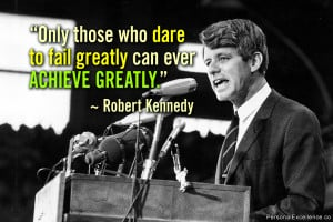 """... dare to fail greatly can ever achieve greatly."""" ~ Robert F. Kennedy"""