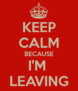 KEEP CALM BECAUSE I'M LEAVING