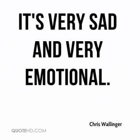 Chris Wallinger - It's very sad and very emotional.