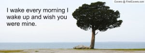 wake every morning i wake up and wish you were mine. , Pictures
