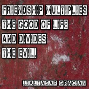 Friendship multiplies the good of life and divides the evil. Baltasar ...