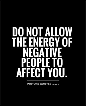 ... not allow the energy of negative people to affect you Picture Quote #1