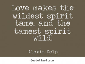 ... Love makes the wildest spirit tame, and the tamest spirit wild