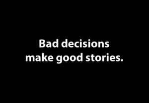 Bad decisions make good stories.
