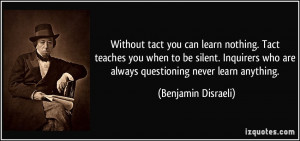 Without tact you can learn nothing. Tact teaches you when to be silent ...