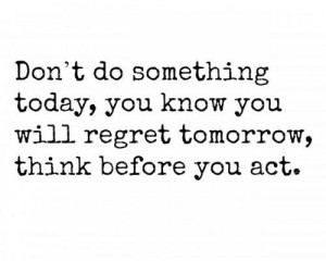 ... today, you know you will regret tomorrow, think before you act