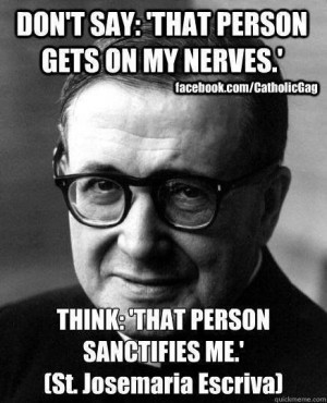 Quote from St. Josemaria Escriva for when people annoy you #catholic # ...