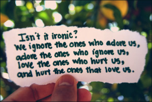 ... us, adore the ones who ignore us, love the ones who hurt us, and hurt