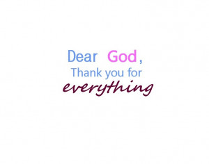 Dear God, thank You for everything - the trees, the birds, the sun, my ...
