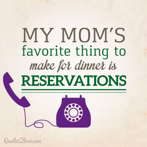 My mom's favorite thing to make for dinner is reservations.