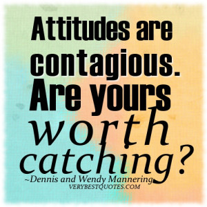 Attitude quotes ~ Attitudes are contagious. Are yours worth catching?