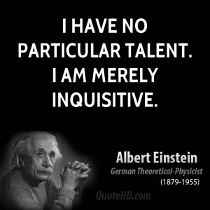 have no particular talent. I am merely inquisitive.
