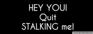 HEY YOU! Quit STALKING me! Facebook Quote Cover #62348