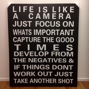 Life is like a camera. Just focus on whats important, capture the good ...