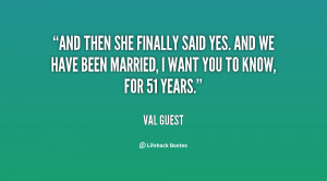 And then she finally said yes. And we have been married, I want you to ...