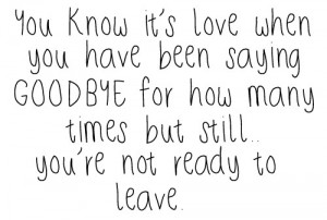 ... goodbye for how many times but still.. You're not ready to leave