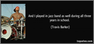 And I played in jazz band as well during all three years in school ...