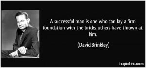 successful man is one who can lay a firm foundation with the bricks ...