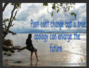 ... Cant Change But a True Apology Can Enlarge The Future ~ Apology Quote