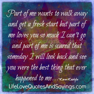 part of me wants to walk away and get a fresh start but part of me ...