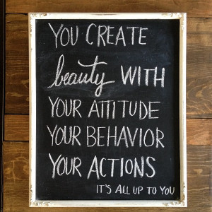 You create beauty with your attitude your behavior your actions It's ...