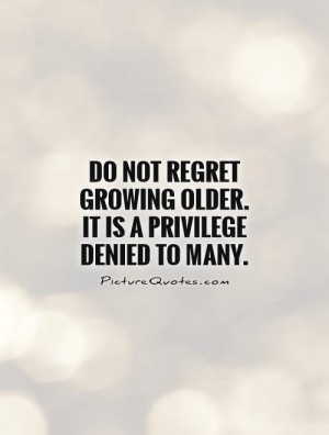 No Regrets Quotes Growing Old Quotes Old Quotes Privilege Quotes