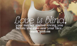 Love is blind, your mother started loving you before she ever saw your ...