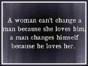 woman can't change a man because she loves him, a man changes ...