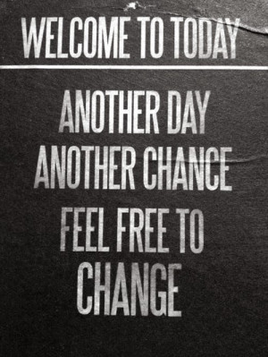 welcome to today another day another chance to feel free to change