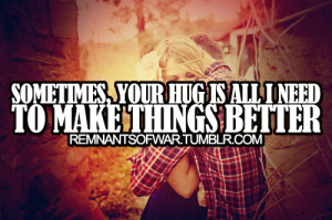 Sometimes, your hug is all i need to make things better.