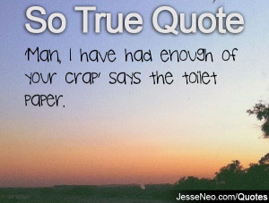 Man, I have had enough of your crap' says the toilet paper.