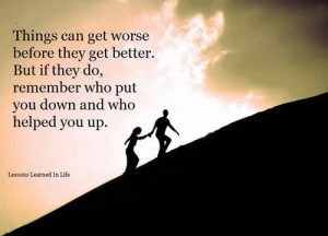 Things can get worse before they get better . But if they do,remember ...