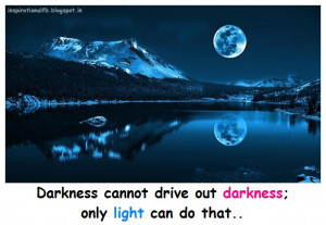 Darkness cannot drive out darkness; only light can do that..