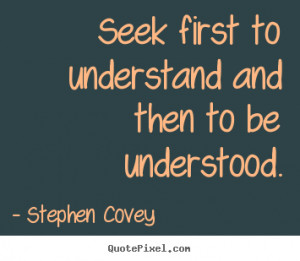 picture sayings - Seek first to understand and then to be understood ...