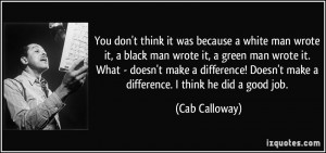 ... Doesn't make a difference. I think he did a good job. - Cab Calloway