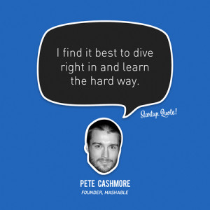find it best to dive right in and learn the hard way.- Pete Cashmore