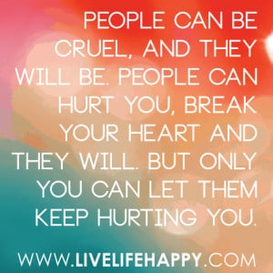 people can be cruel and they will be people can hurt you break your