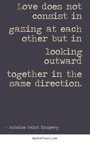 ... quotes - Love does not consist in gazing at each other.. - Love quotes