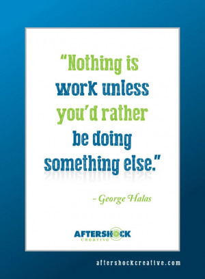 Nothing is work unless you'd rather be doing something else.