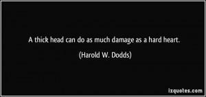 thick head can do as much damage as a hard heart. - Harold W. Dodds