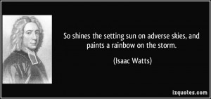 So shines the setting sun on adverse skies, and paints a rainbow on ...
